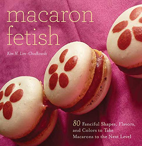 Macaron Fetish: 80 Fanciful Shapes, Flavors, and Colors to Take Macarons to the Next Level
